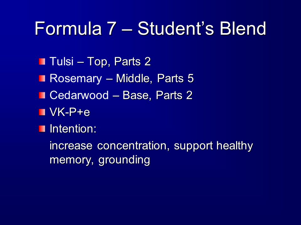 Formula 7 – Student's Blend – Top, Parts 2 Tulsi – Top, Parts 2 – Middle, Parts 5 Rosemary – Middle, Parts 5 – Base, Parts 2 Cedarwood – Base, Parts 2VK-P+eIntention: increase concentration, support healthy memory, grounding
