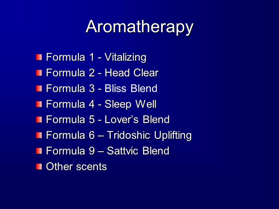Aromatherapy Formula 1 - Vitalizing Formula 2 - Head Clear Formula 3 - Formula 3 - Bliss Blend Formula 4 - Sleep Well Formula 5 - Lover's Blend Formula 6 – Tridoshic Uplifting Formula 9 – Sattvic Blend Other scents
