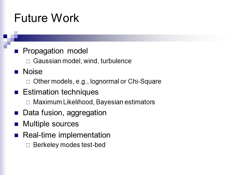 Future Work Propagation model  Gaussian model, wind, turbulence Noise  Other models, e.g., lognormal or Chi-Square Estimation techniques  Maximum Likelihood, Bayesian estimators Data fusion, aggregation Multiple sources Real-time implementation  Berkeley modes test-bed