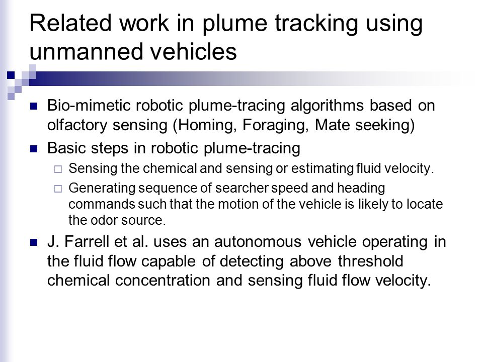 Related work in plume tracking using unmanned vehicles Bio-mimetic robotic plume-tracing algorithms based on olfactory sensing (Homing, Foraging, Mate seeking) Basic steps in robotic plume-tracing  Sensing the chemical and sensing or estimating fluid velocity.