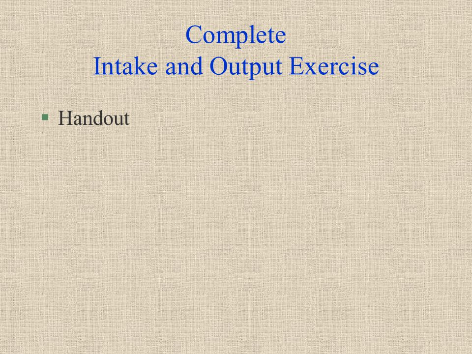 Complete Intake and Output Exercise §Handout