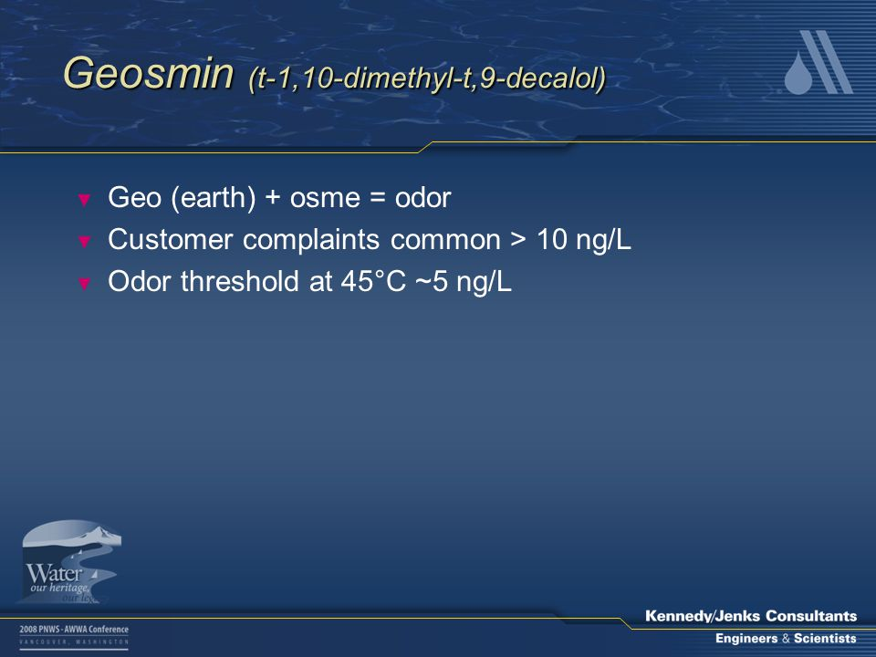 Geosmin (t-1,10-dimethyl-t,9-decalol) ▼ Geo (earth) + osme = odor ▼ Customer complaints common > 10 ng/L ▼ Odor threshold at 45°C ~5 ng/L