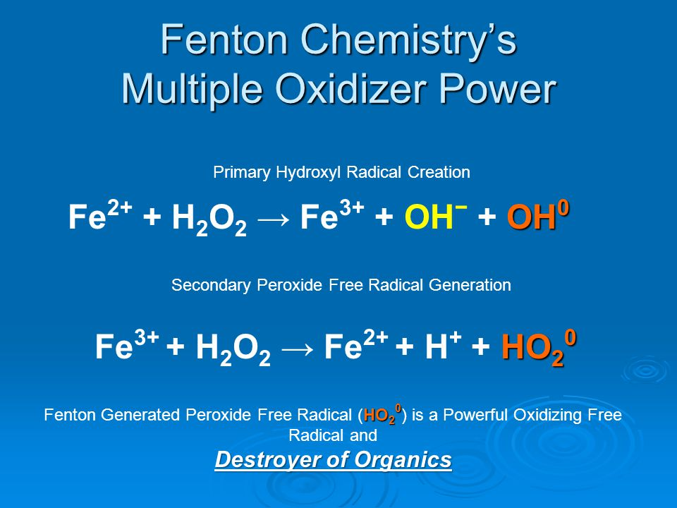 Fenton Chemistry Features Creates Multiple Highly Reactive Powerful Oxidizers:  Hydroxyl Radical: OH 0  Peroxide Free Radical: HO 2 0 Destroys Complex Organic and Inorganic Compounds Ultimately Converts Odor Causing Compounds to Carbon Dioxide and Water.