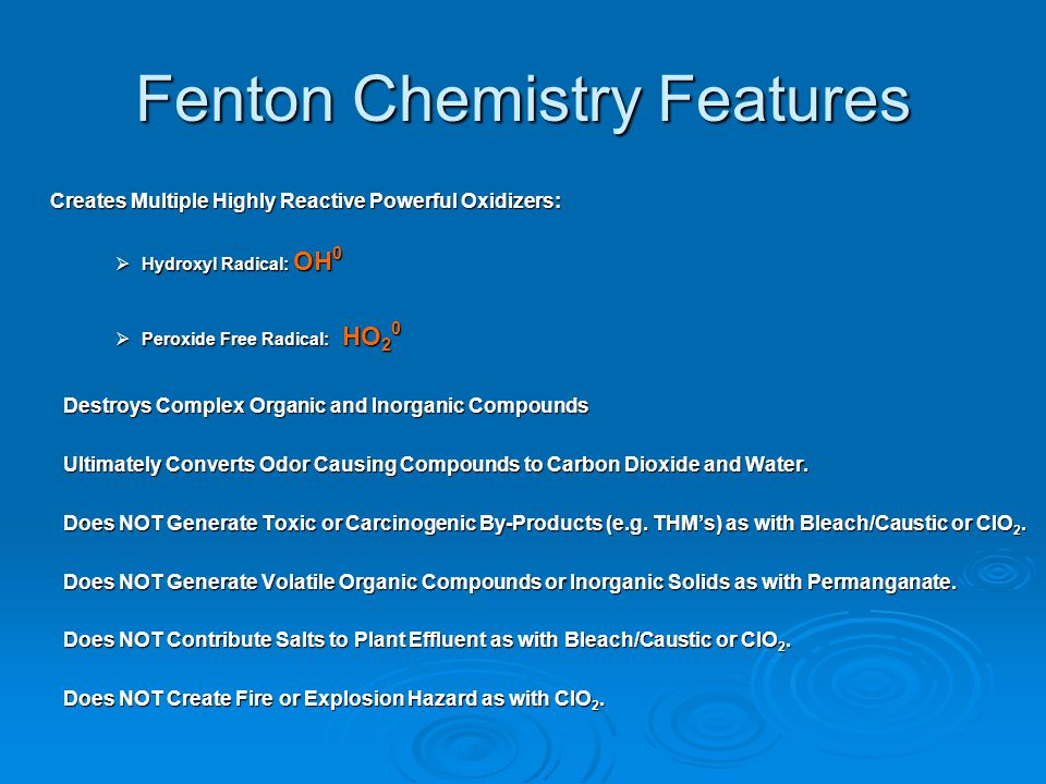 Current Applications Of Fenton's Chemistry Widely Used to Treat a Variety of Complex Industrial Wastes: Soil and Groundwater Remediation Heavy Metal Contaminated Waste Water Heavy Metal Contaminated Waste Water Destroys Organic Resins in Radioactive Contaminated Sludge Destroys Organic Resins in Radioactive Contaminated Sludge COD and BOD Reduction COD and BOD Reduction Odor Control Odor Control
