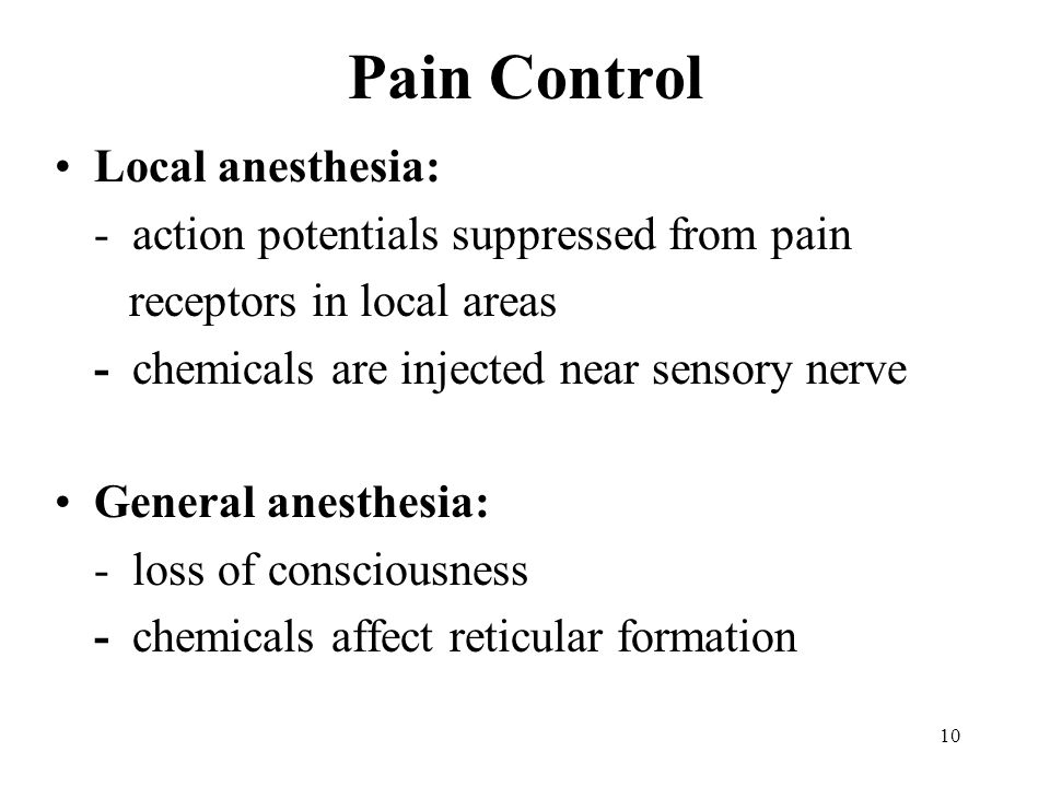 Pain Control Local anesthesia: - action potentials suppressed from pain receptors in local areas - chemicals are injected near sensory nerve General anesthesia: - loss of consciousness - chemicals affect reticular formation 10