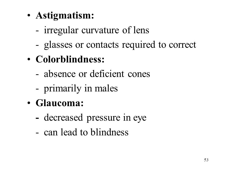 53 Astigmatism: - irregular curvature of lens - glasses or contacts required to correct Colorblindness: - absence or deficient cones - primarily in males Glaucoma: - decreased pressure in eye - can lead to blindness