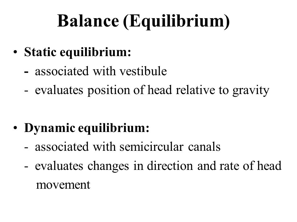 Balance (Equilibrium) Static equilibrium: - associated with vestibule - evaluates position of head relative to gravity Dynamic equilibrium: - associated with semicircular canals - evaluates changes in direction and rate of head movement