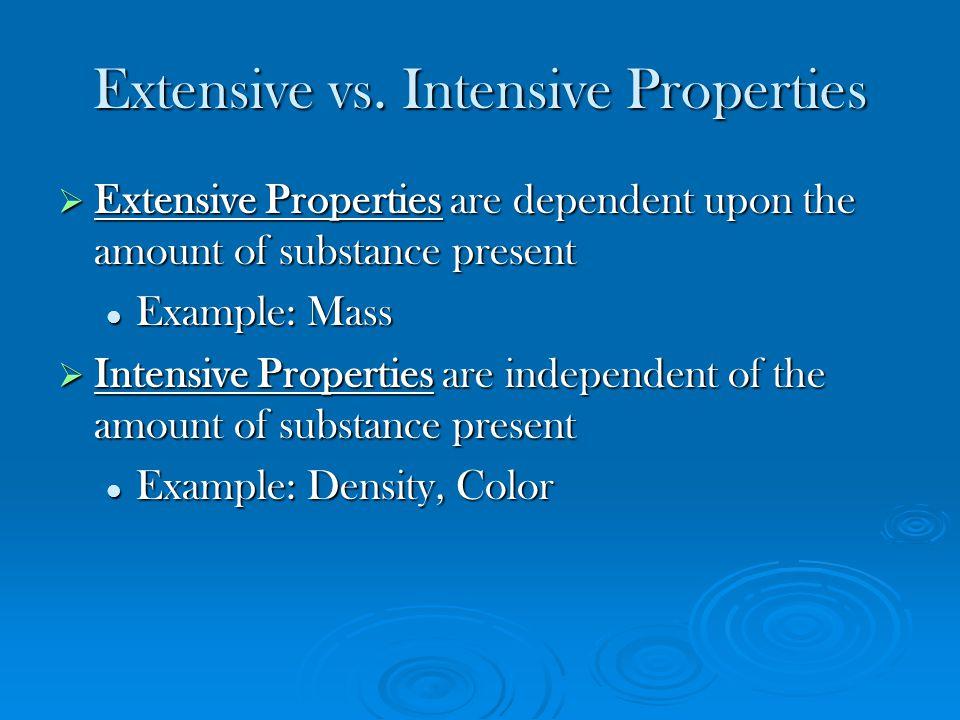 Extensive vs. Intensive Properties  Extensive Properties are dependent upon the amount of substance present Example: Mass Example: Mass  Intensive P