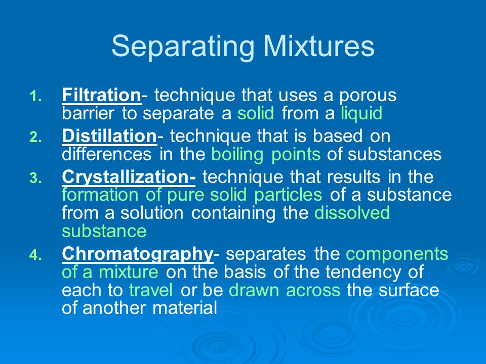 Separating Mixtures 1. 1. Filtration- technique that uses a porous barrier to separate a solid from a liquid 2. 2. Distillation- technique that is bas
