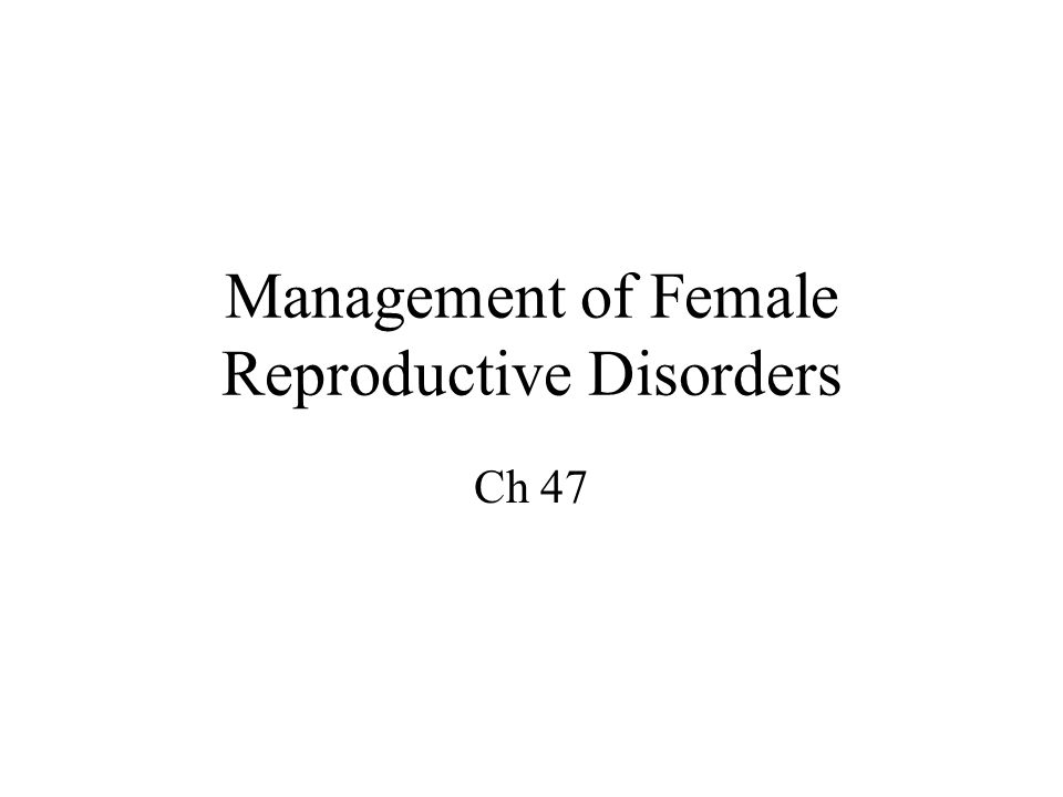 Management of Female Reproductive Disorders Ch 47