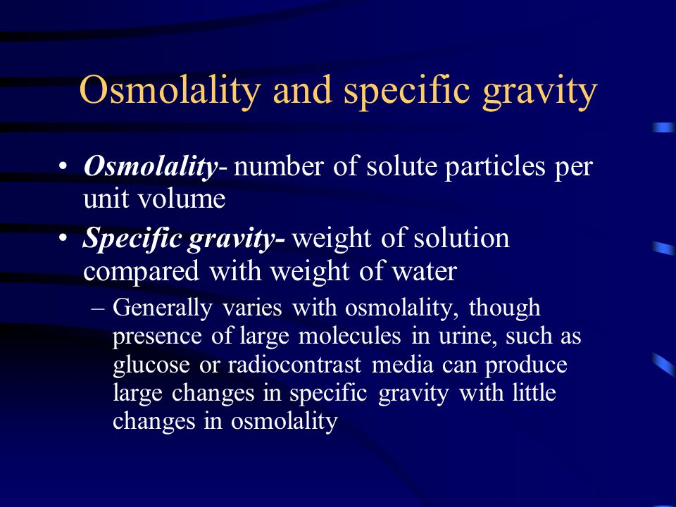 Osmolality and specific gravity Osmolality- number of solute particles per unit volume Specific gravity- weight of solution compared with weight of water –Generally varies with osmolality, though presence of large molecules in urine, such as glucose or radiocontrast media can produce large changes in specific gravity with little changes in osmolality