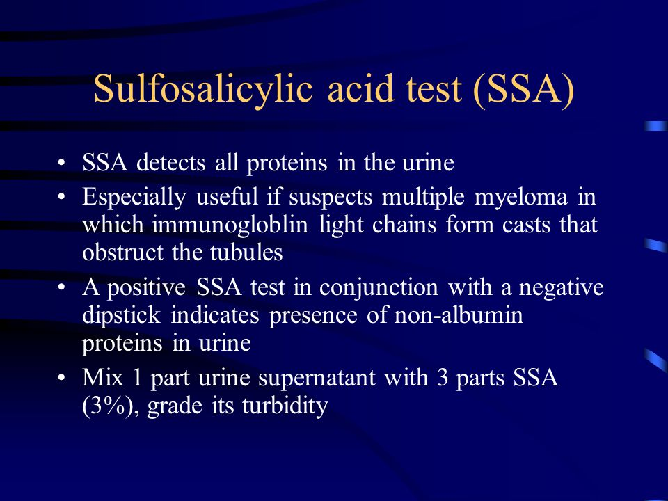 Sulfosalicylic acid test (SSA) SSA detects all proteins in the urine Especially useful if suspects multiple myeloma in which immunogloblin light chains form casts that obstruct the tubules A positive SSA test in conjunction with a negative dipstick indicates presence of non-albumin proteins in urine Mix 1 part urine supernatant with 3 parts SSA (3%), grade its turbidity