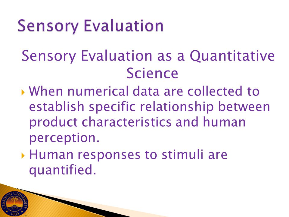 Sensory Evaluation as a Quantitative Science  When numerical data are collected to establish specific relationship between product characteristics an
