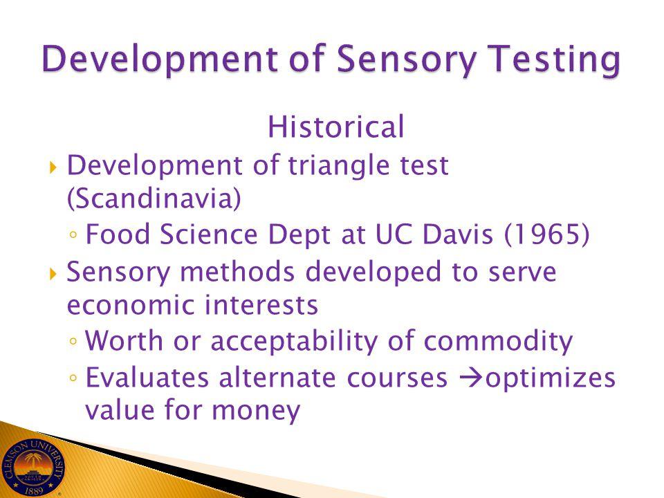 Historical  Development of triangle test (Scandinavia) ◦ Food Science Dept at UC Davis (1965)  Sensory methods developed to serve economic interests