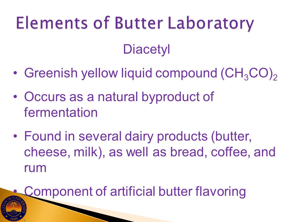 Diacetyl Greenish yellow liquid compound (CH 3 CO) 2 Occurs as a natural byproduct of fermentation Found in several dairy products (butter, cheese, mi