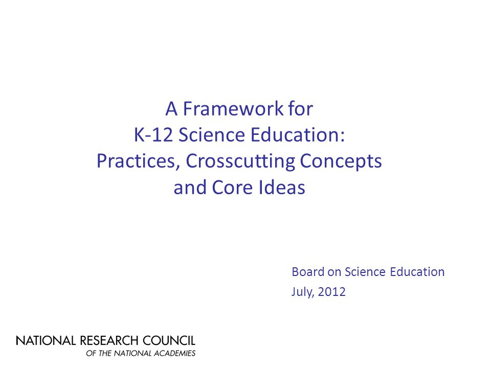 A Framework for K-12 Science Education: Practices, Crosscutting Concepts and Core Ideas Board on Science Education July, 2012