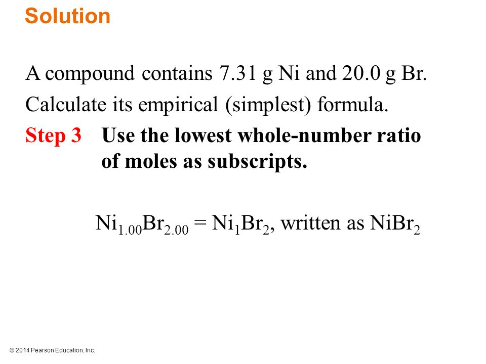 © 2014 Pearson Education, Inc. A compound contains 7.31 g Ni and 20.0 g Br.