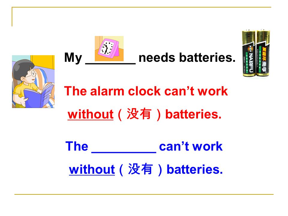 My _______ needs batteries. The alarm clock can't work without (没有) batteries.