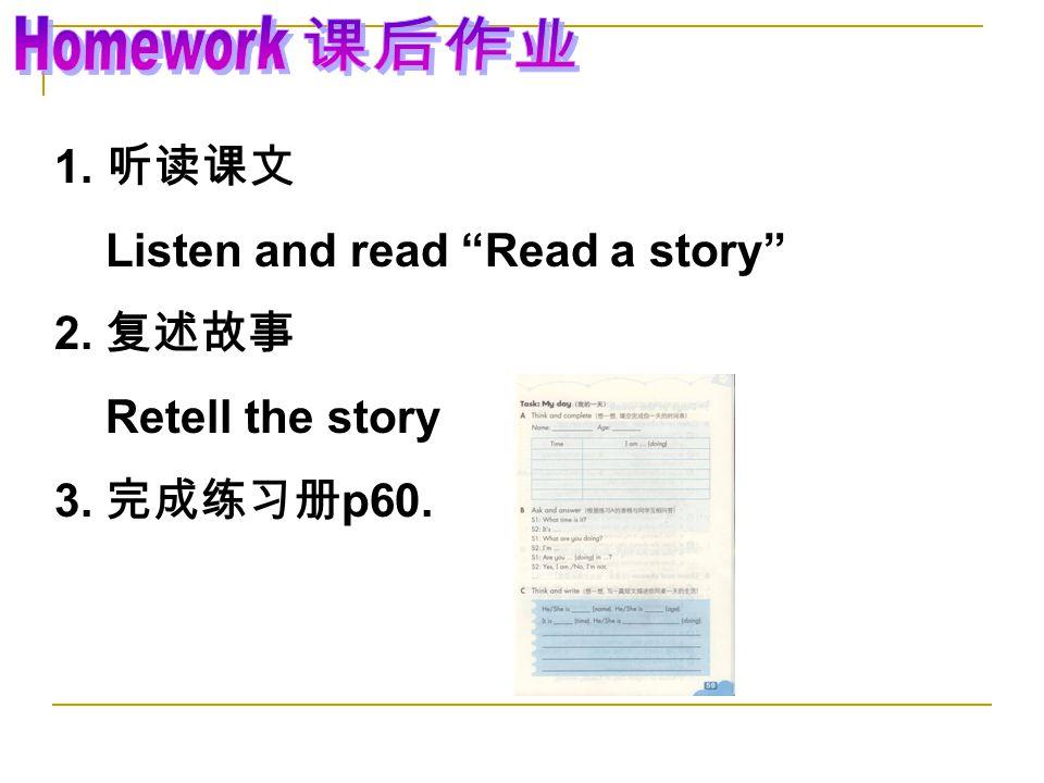 1. 听读课文 Listen and read Read a story 2. 复述故事 Retell the story 3. 完成练习册 p60.