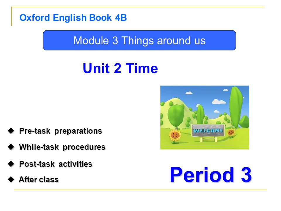 Oxford English Book 4B Period 3 Unit 2 Time Module 3 Things around us  Pre-task preparations Pre-task preparations Pre-task preparations  While-task procedures While-task procedures While-task procedures  Post-task activities  After class