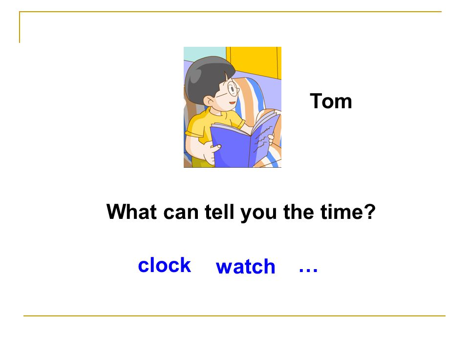 What can tell you the time? Tom watch clock…