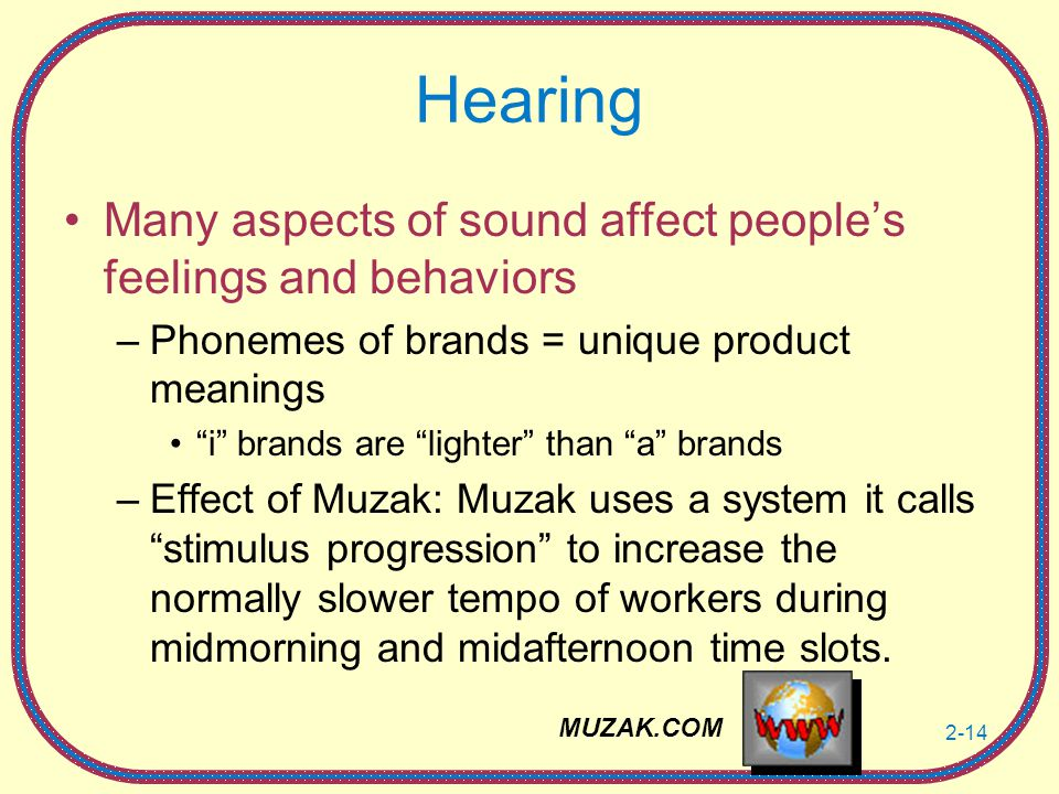 2-14 Hearing Many aspects of sound affect people's feelings and behaviors –Phonemes of brands = unique product meanings i brands are lighter than a brands –Effect of Muzak: Muzak uses a system it calls stimulus progression to increase the normally slower tempo of workers during midmorning and midafternoon time slots.
