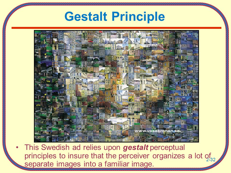 2-32 Gestalt Principle This Swedish ad relies upon gestalt perceptual principles to insure that the perceiver organizes a lot of separate images into a familiar image.
