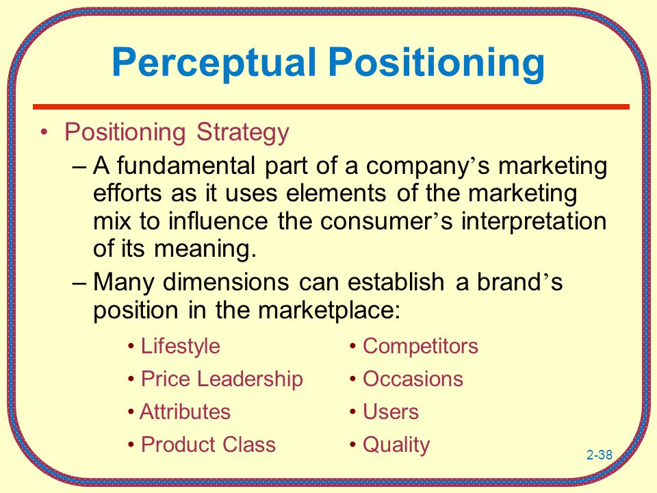 2-38 Perceptual Positioning Positioning Strategy –A fundamental part of a company ' s marketing efforts as it uses elements of the marketing mix to influence the consumer ' s interpretation of its meaning.