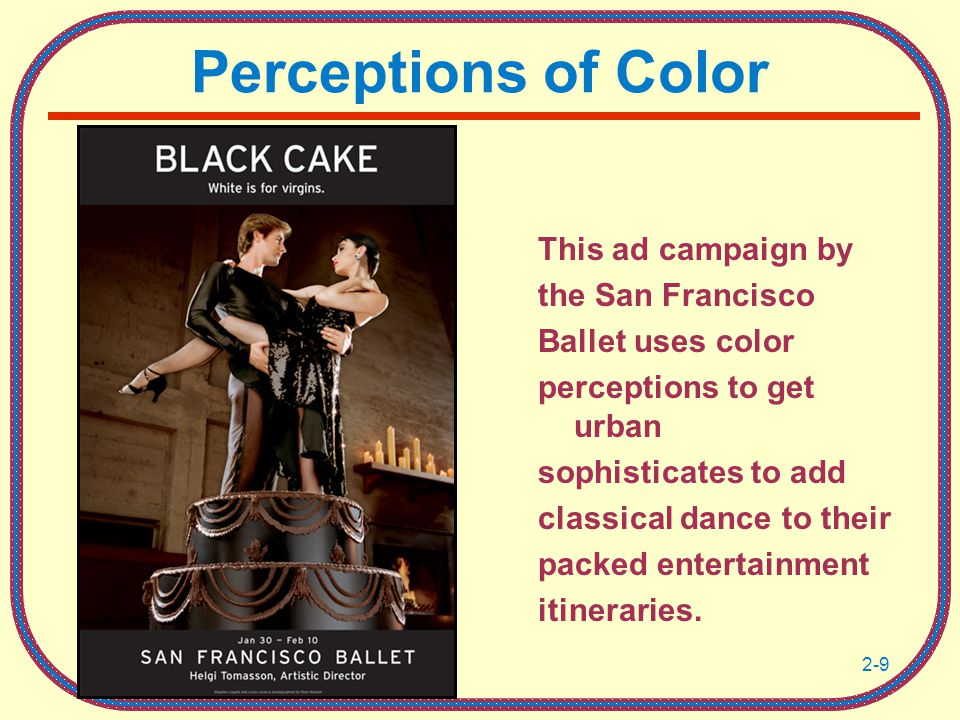 2-9 Perceptions of Color This ad campaign by the San Francisco Ballet uses color perceptions to get urban sophisticates to add classical dance to their packed entertainment itineraries.