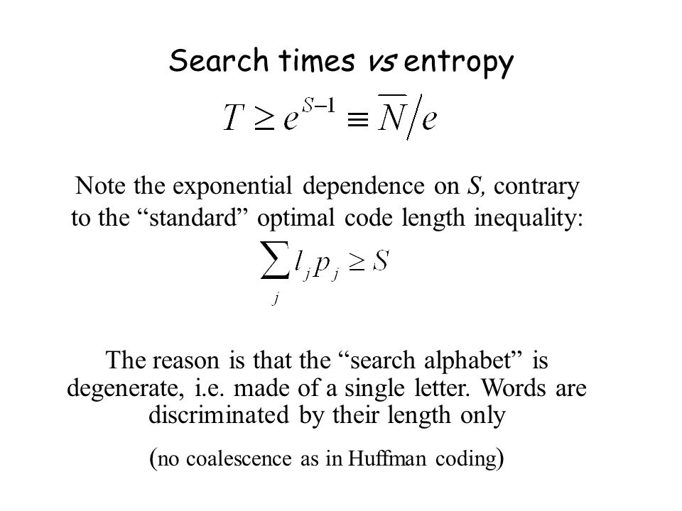 Search times vs entropy Note the exponential dependence on S, contrary to the standard optimal code length inequality: The reason is that the search alphabet is degenerate, i.e.