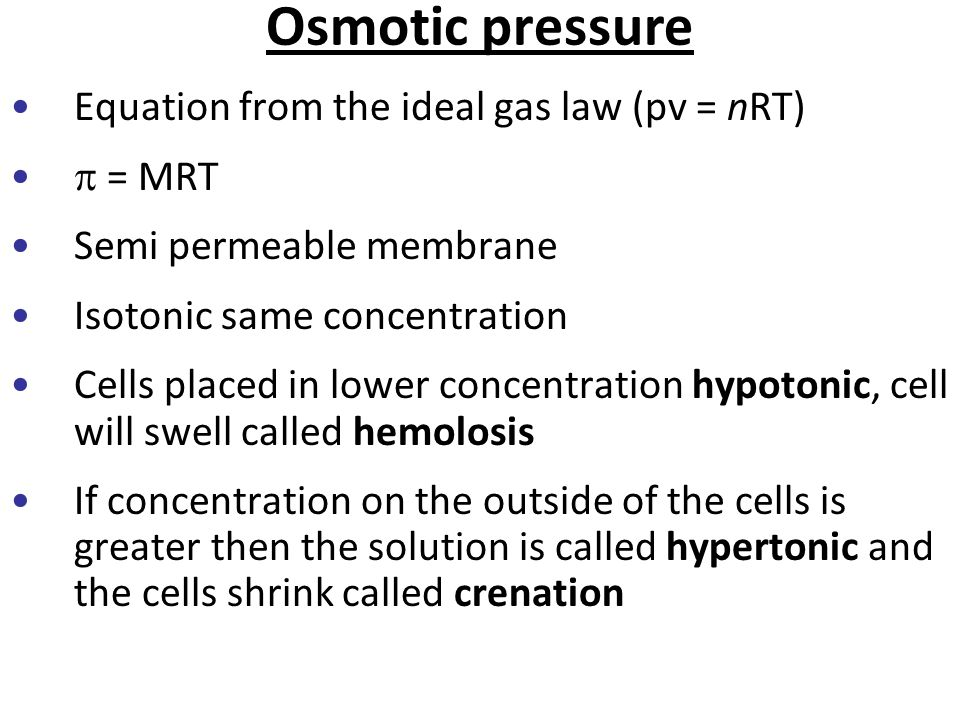 Osmotic pressure Equation from the ideal gas law (pv = nRT)  = MRT Semi permeable membrane Isotonic same concentration Cells placed in lower concentr