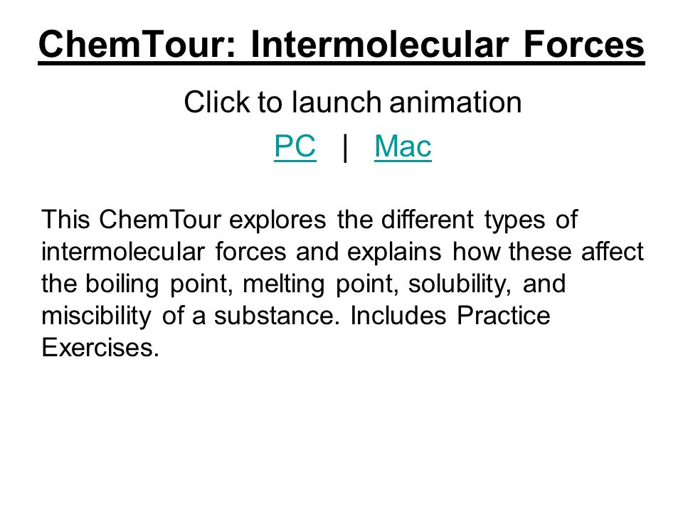 ChemTour: Intermolecular Forces Click to launch animation PCPC | MacMac This ChemTour explores the different types of intermolecular forces and explai