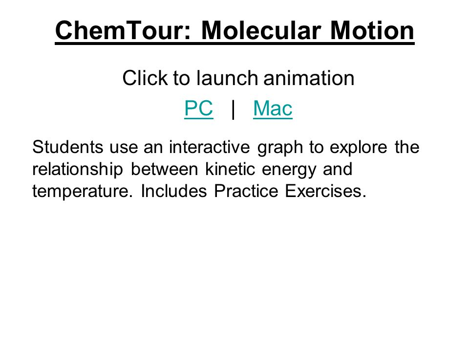 ChemTour: Molecular Motion Click to launch animation PCPC | MacMac Students use an interactive graph to explore the relationship between kinetic energy and temperature.