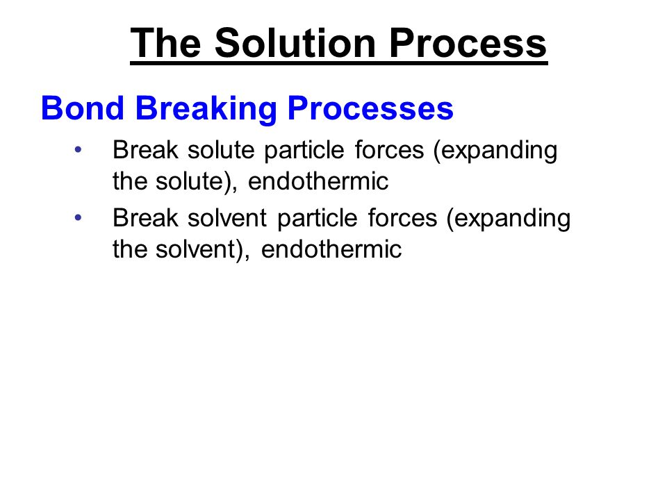 The Solution Process Bond Breaking Processes Break solute particle forces (expanding the solute), endothermic Break solvent particle forces (expanding
