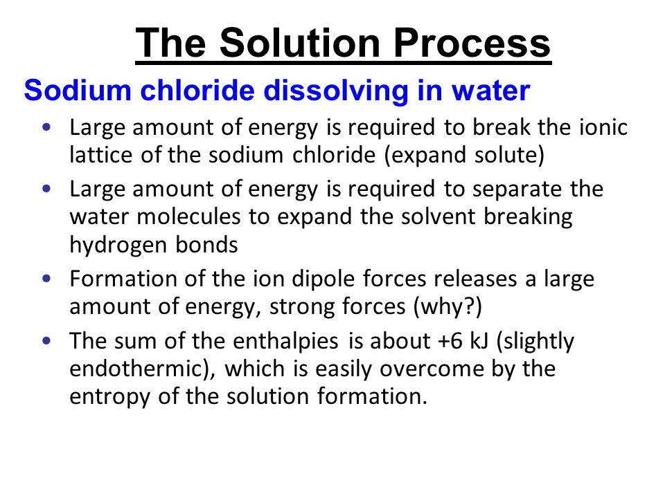 The Solution Process Sodium chloride dissolving in water Large amount of energy is required to break the ionic lattice of the sodium chloride (expand solute) Large amount of energy is required to separate the water molecules to expand the solvent breaking hydrogen bonds Formation of the ion dipole forces releases a large amount of energy, strong forces (why?) The sum of the enthalpies is about +6 kJ (slightly endothermic), which is easily overcome by the entropy of the solution formation.