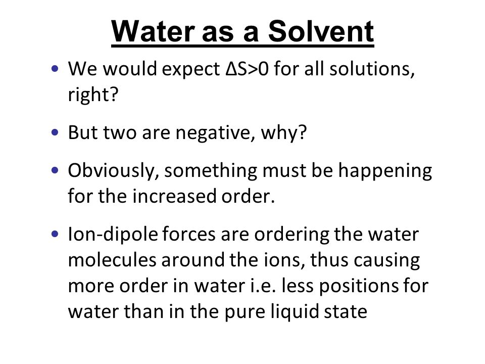 Water as a Solvent We would expect ∆S>0 for all solutions, right? But two are negative, why? Obviously, something must be happening for the increased