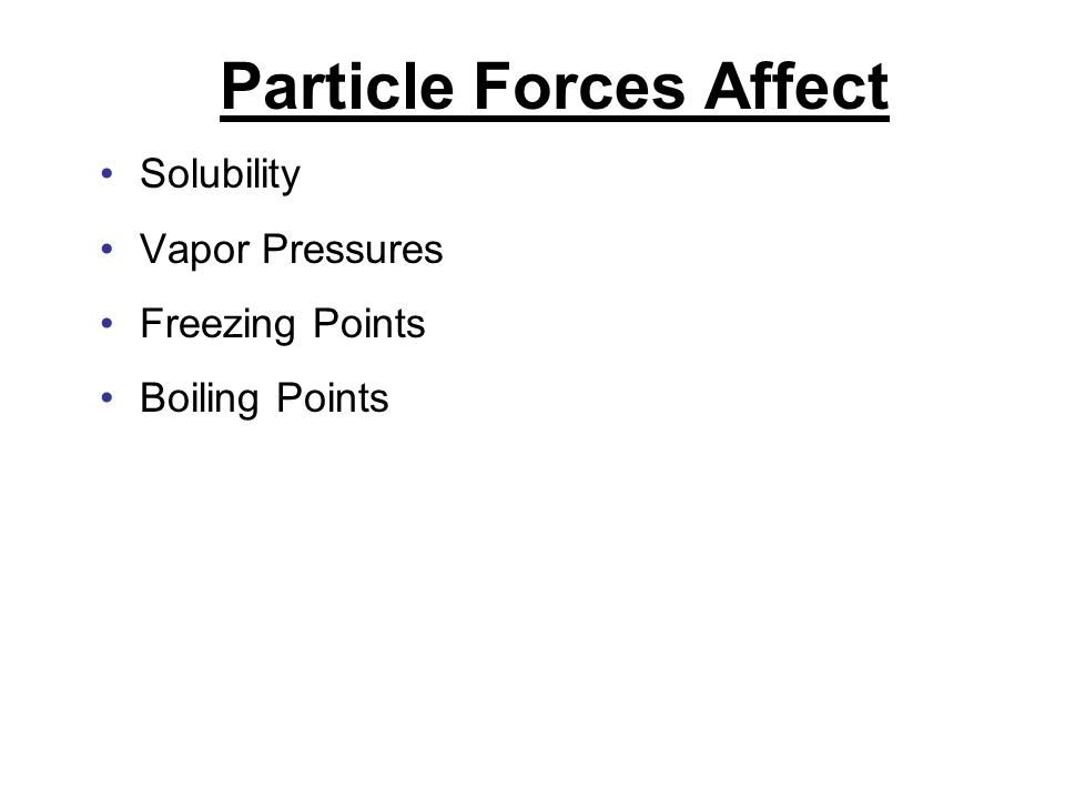 Particle Forces Affect Solubility Vapor Pressures Freezing Points Boiling Points