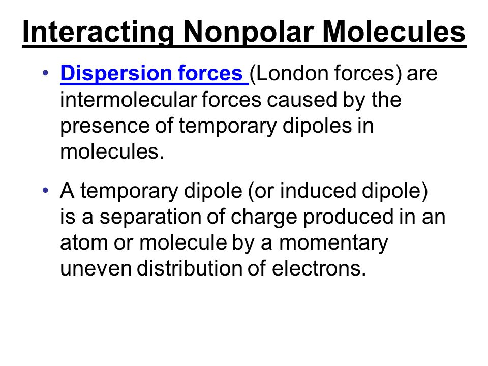 Interacting Nonpolar Molecules Dispersion forces (London forces) are intermolecular forces caused by the presence of temporary dipoles in molecules. A