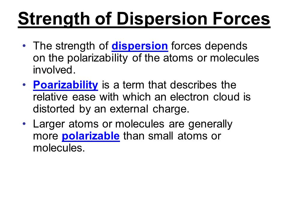 Strength of Dispersion Forces The strength of dispersion forces depends on the polarizability of the atoms or molecules involved. Poarizability is a t