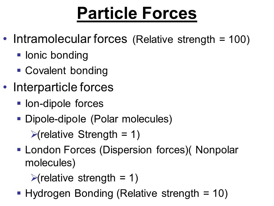 Particle Forces Intramolecular forces (Relative strength = 100)  Ionic bonding  Covalent bonding Interparticle forces  Ion-dipole forces  Dipole-d