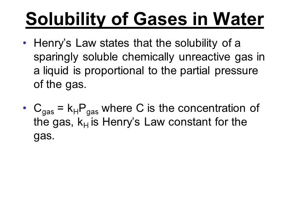 Solubility of Gases in Water Henry's Law states that the solubility of a sparingly soluble chemically unreactive gas in a liquid is proportional to the partial pressure of the gas.