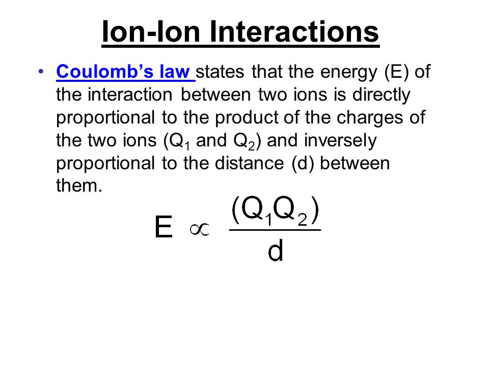Ion-Ion Interactions Coulomb's law states that the energy (E) of the interaction between two ions is directly proportional to the product of the charg