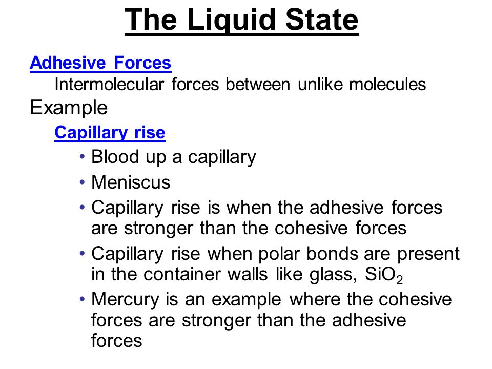 The Liquid State Adhesive Forces Intermolecular forces between unlike molecules Example Capillary rise Blood up a capillary Meniscus Capillary rise is when the adhesive forces are stronger than the cohesive forces Capillary rise when polar bonds are present in the container walls like glass, SiO 2 Mercury is an example where the cohesive forces are stronger than the adhesive forces
