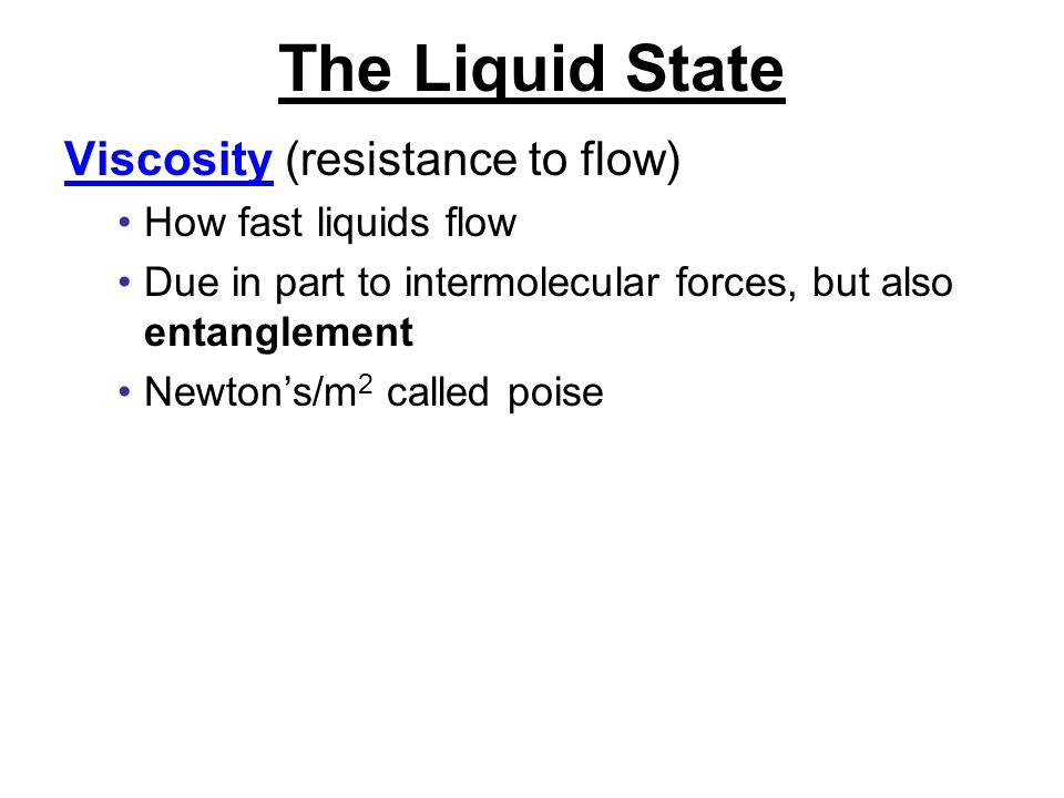 The Liquid State Viscosity (resistance to flow) How fast liquids flow Due in part to intermolecular forces, but also entanglement Newton's/m 2 called poise