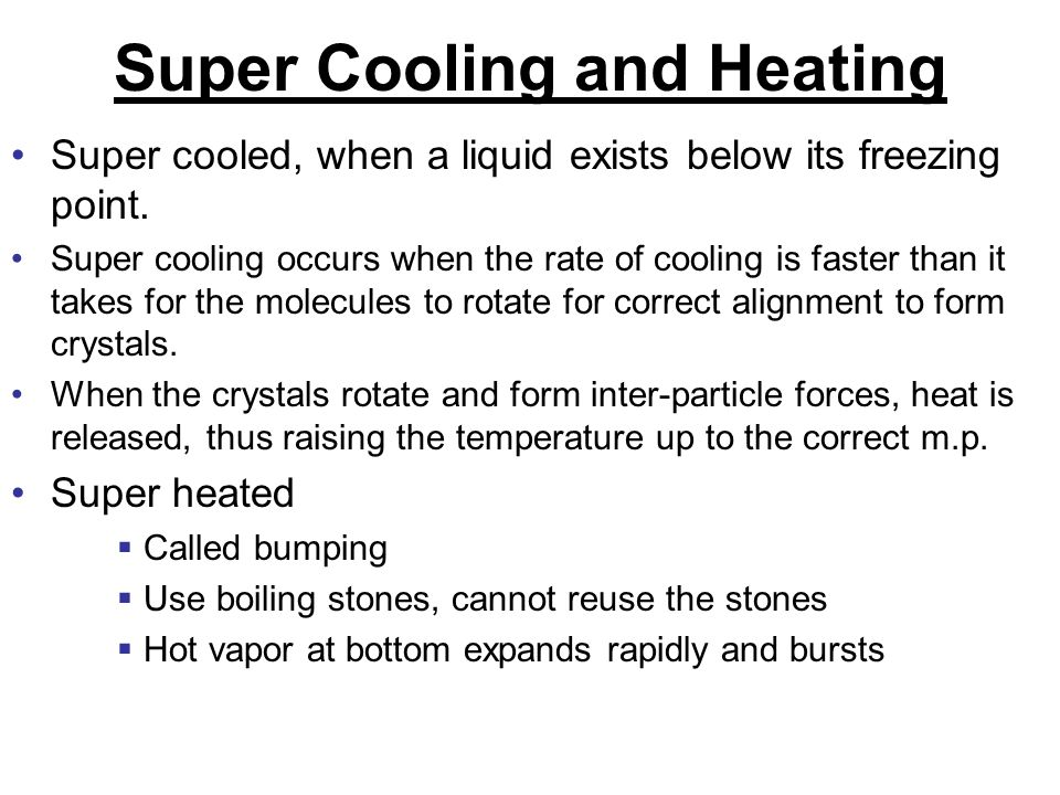 Super Cooling and Heating Super cooled, when a liquid exists below its freezing point. Super cooling occurs when the rate of cooling is faster than it
