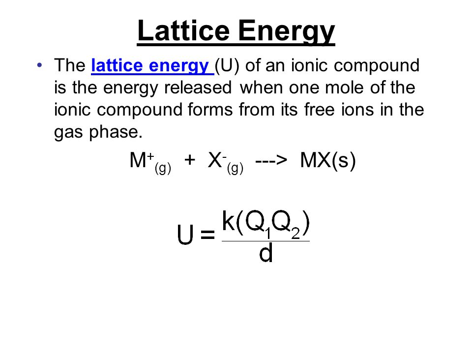 Lattice Energy The lattice energy (U) of an ionic compound is the energy released when one mole of the ionic compound forms from its free ions in the