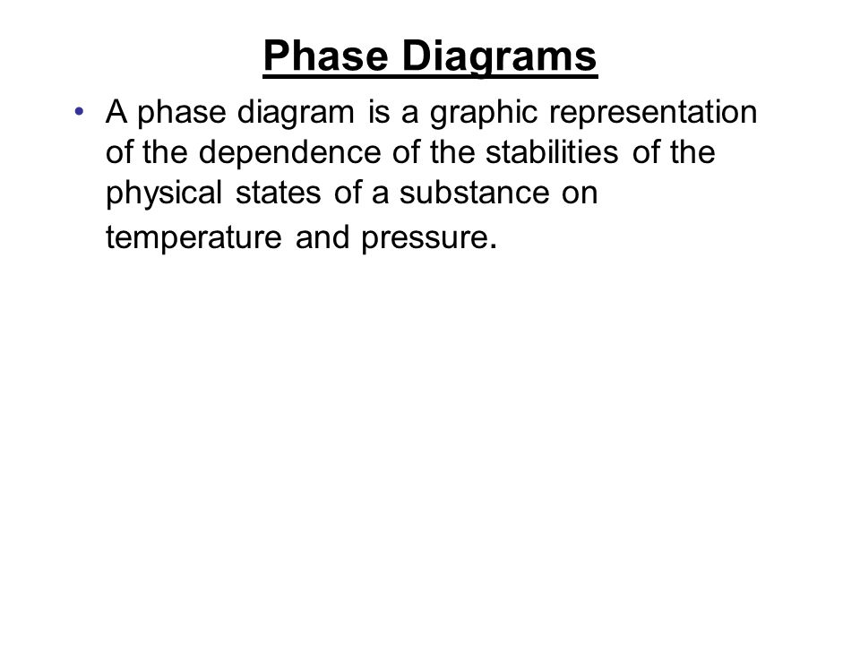 Phase Diagrams A phase diagram is a graphic representation of the dependence of the stabilities of the physical states of a substance on temperature and pressure.