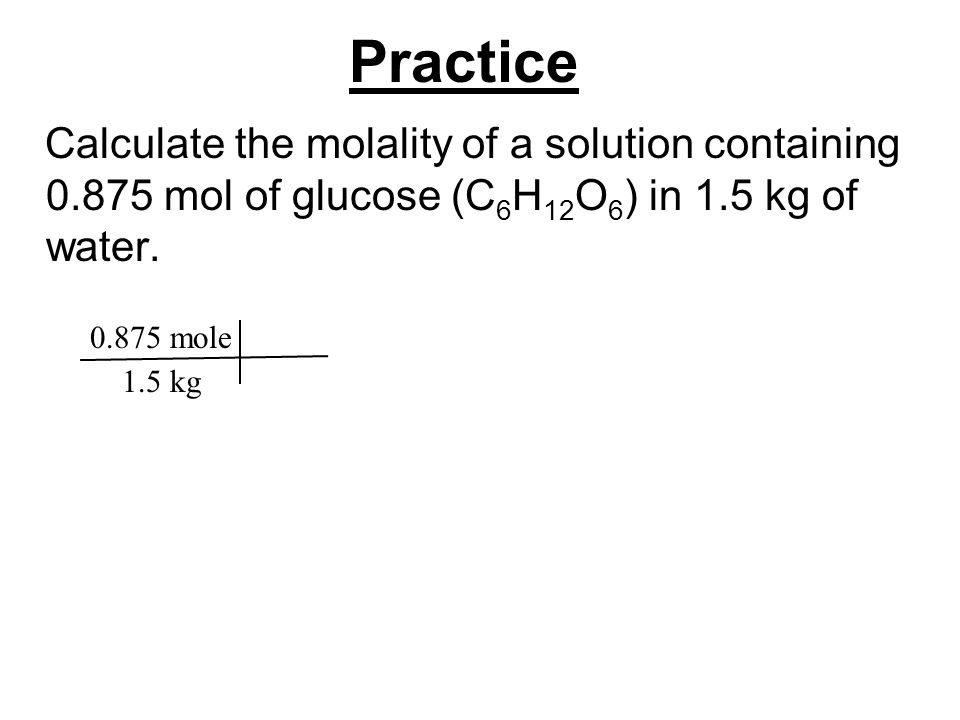Practice Calculate the molality of a solution containing 0.875 mol of glucose (C 6 H 12 O 6 ) in 1.5 kg of water. 0.875 mole 1.5 kg