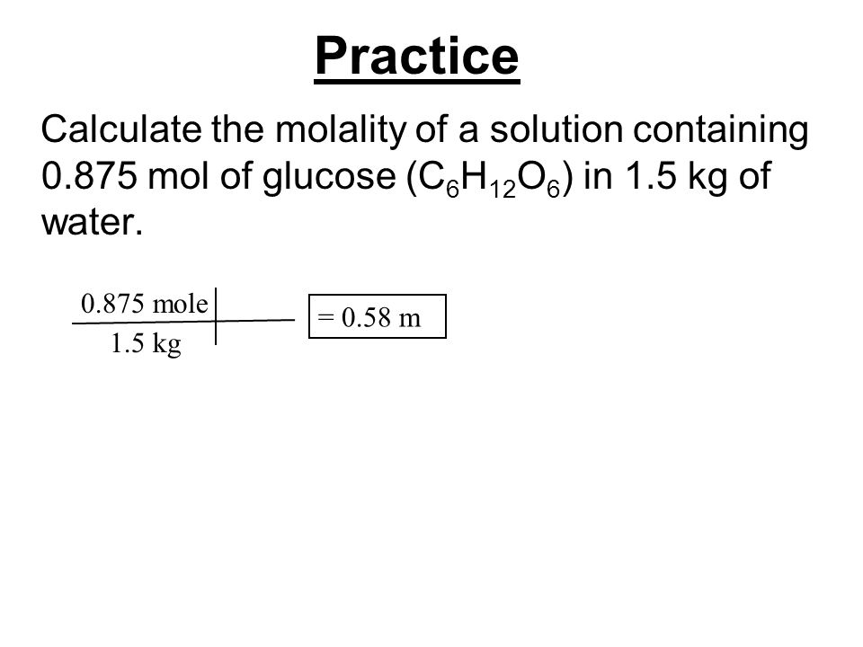 Practice Calculate the molality of a solution containing 0.875 mol of glucose (C 6 H 12 O 6 ) in 1.5 kg of water. 0.875 mole 1.5 kg = 0.58 m