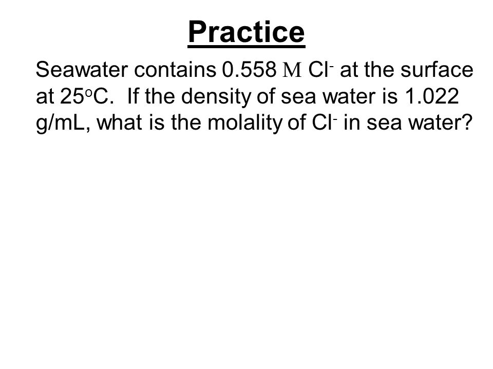 Practice Seawater contains 0.558 M Cl - at the surface at 25 o C.